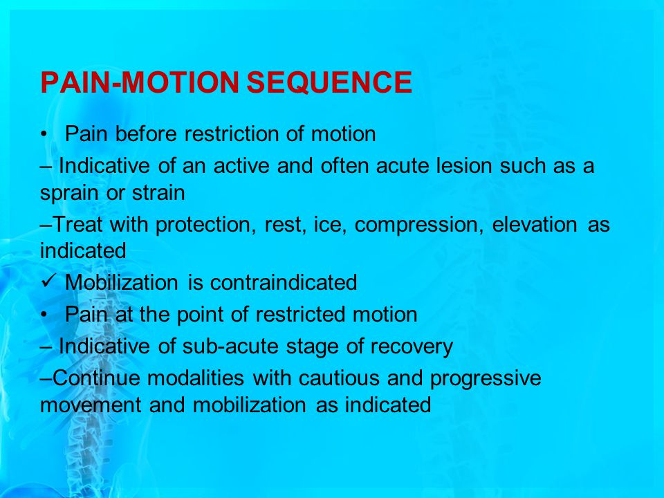 PAIN-MOTION SEQUENCE Pain before restriction of motion – Indicative of an active and often acute lesion such as a sprain or strain –Treat with protect