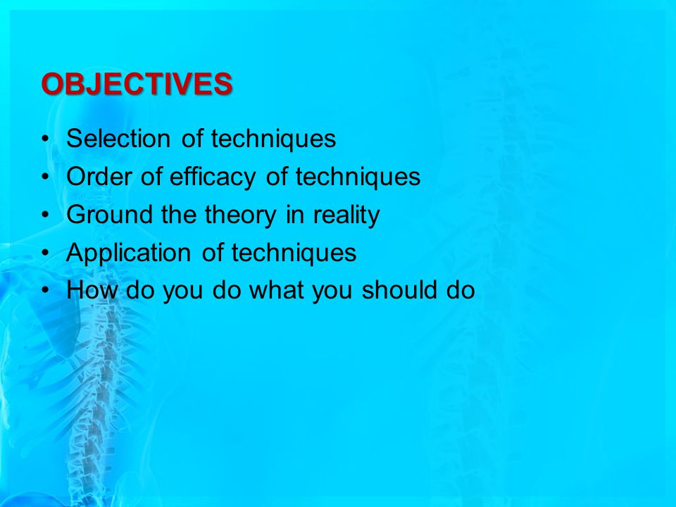 OBJECTIVES Selection of techniques Order of efficacy of techniques Ground the theory in reality Application of techniques How do you do what you should do