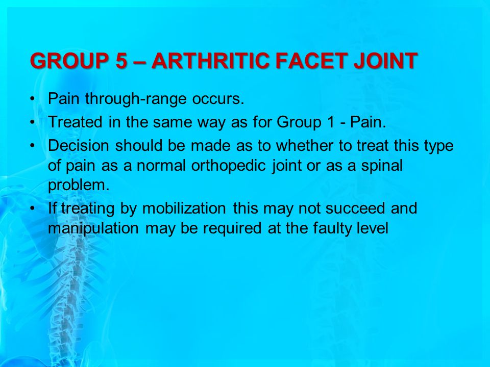 GROUP 5 – ARTHRITIC FACET JOINT Pain through-range occurs. Treated in the same way as for Group 1 - Pain. Decision should be made as to whether to tre