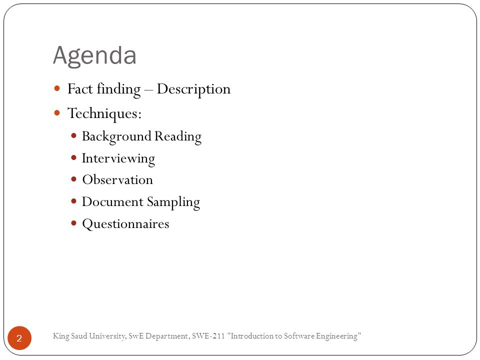 Agenda King Saud University, SwE Department, SWE-211 Introduction to Software Engineering 2 Fact finding – Description Techniques: Background Reading Interviewing Observation Document Sampling Questionnaires