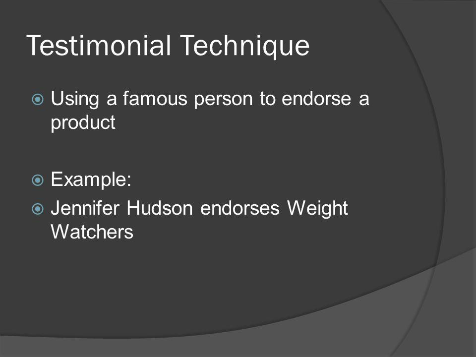 Testimonial Technique Using a famous person to endorse a product Example: Jennifer Hudson endorses Weight Watchers