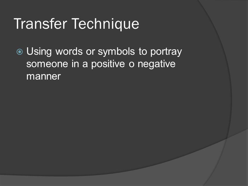 Transfer Technique Using words or symbols to portray someone in a positive o negative manner