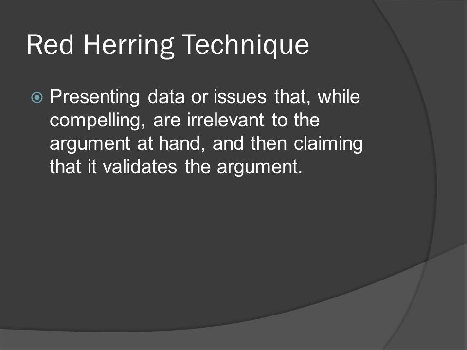 Red Herring Technique Presenting data or issues that, while compelling, are irrelevant to the argument at hand, and then claiming that it validates th