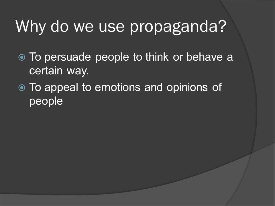 Why do we use propaganda.To persuade people to think or behave a certain way.