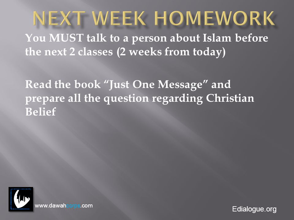 Edialogue.org You MUST talk to a person about Islam before the next 2 classes (2 weeks from today) Read the book Just One Message and prepare all the question regarding Christian Belief