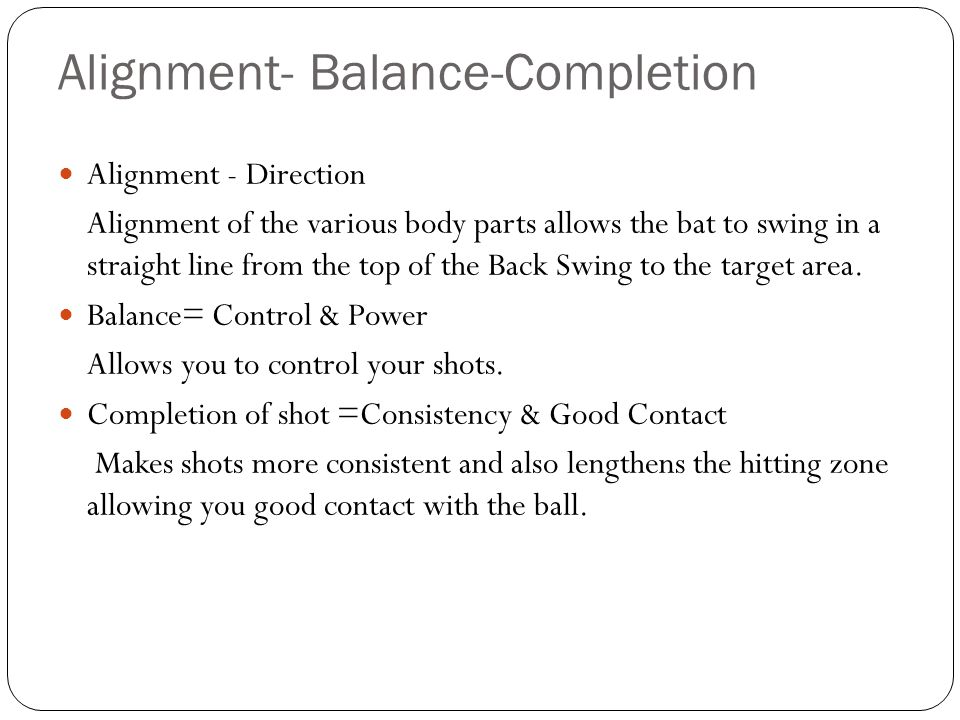 Alignment- Balance-Completion Alignment - Direction Alignment of the various body parts allows the bat to swing in a straight line from the top of the
