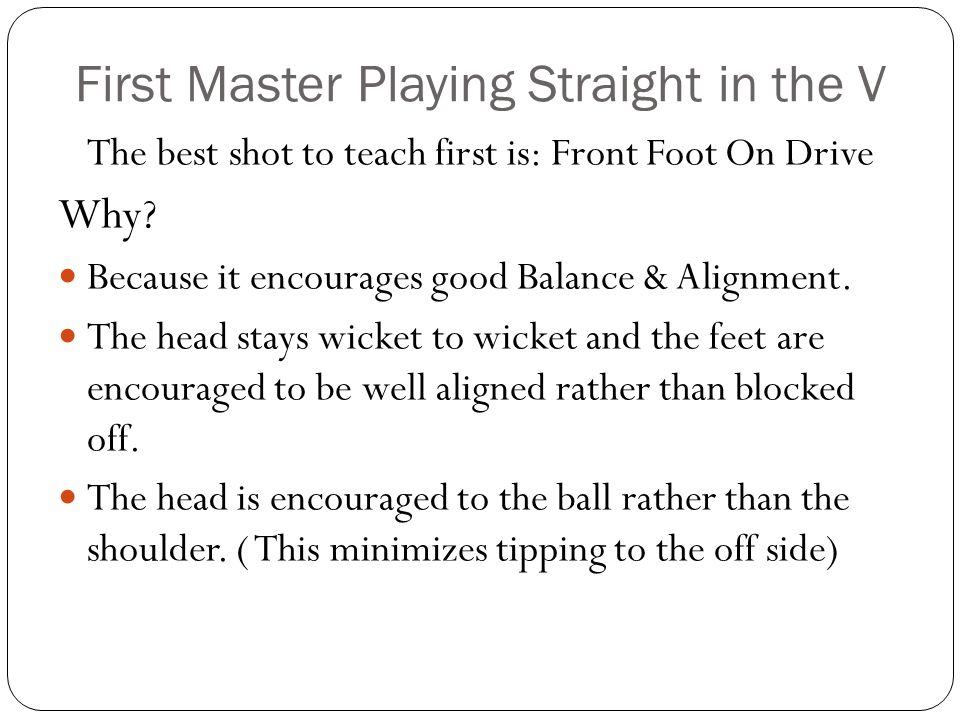 First Master Playing Straight in the V The best shot to teach first is: Front Foot On Drive Why? Because it encourages good Balance & Alignment. The h