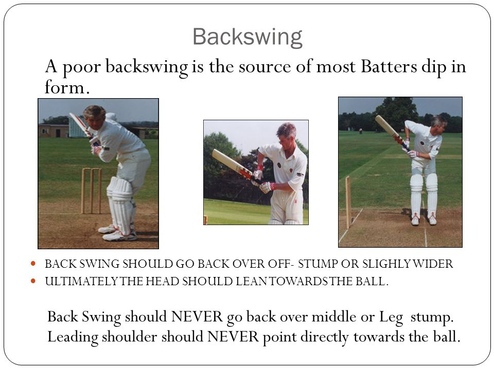 Backswing A poor backswing is the source of most Batters dip in form. BACK SWING SHOULD GO BACK OVER OFF- STUMP OR SLIGHLY WIDER ULTIMATELY THE HEAD S