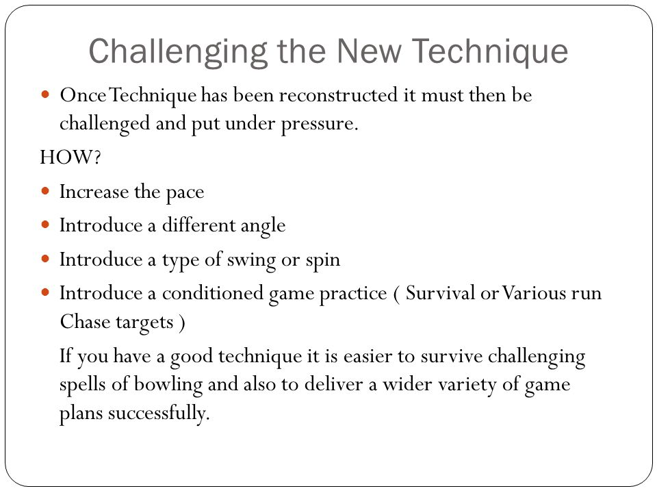 Challenging the New Technique Once Technique has been reconstructed it must then be challenged and put under pressure. HOW? Increase the pace Introduc