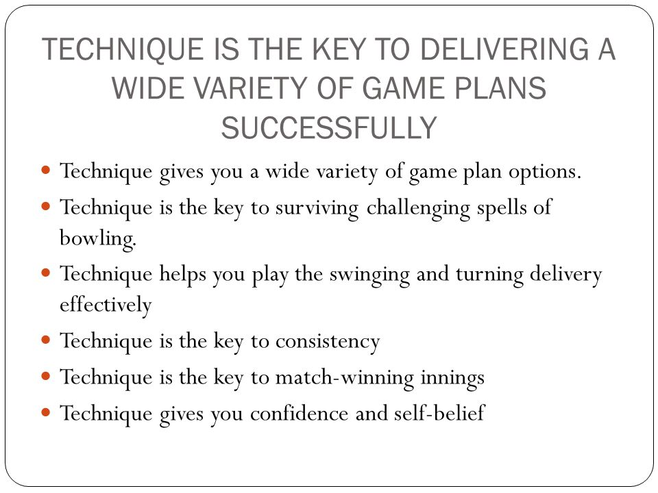 TECHNIQUE IS THE KEY TO DELIVERING A WIDE VARIETY OF GAME PLANS SUCCESSFULLY Technique gives you a wide variety of game plan options. Technique is the