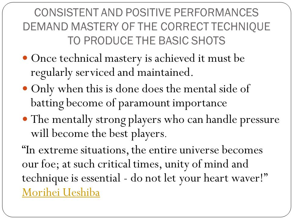 CONSISTENT AND POSITIVE PERFORMANCES DEMAND MASTERY OF THE CORRECT TECHNIQUE TO PRODUCE THE BASIC SHOTS Once technical mastery is achieved it must be