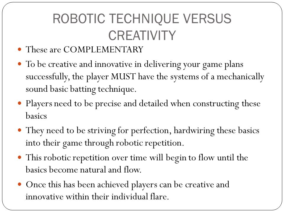 ROBOTIC TECHNIQUE VERSUS CREATIVITY These are COMPLEMENTARY To be creative and innovative in delivering your game plans successfully, the player MUST