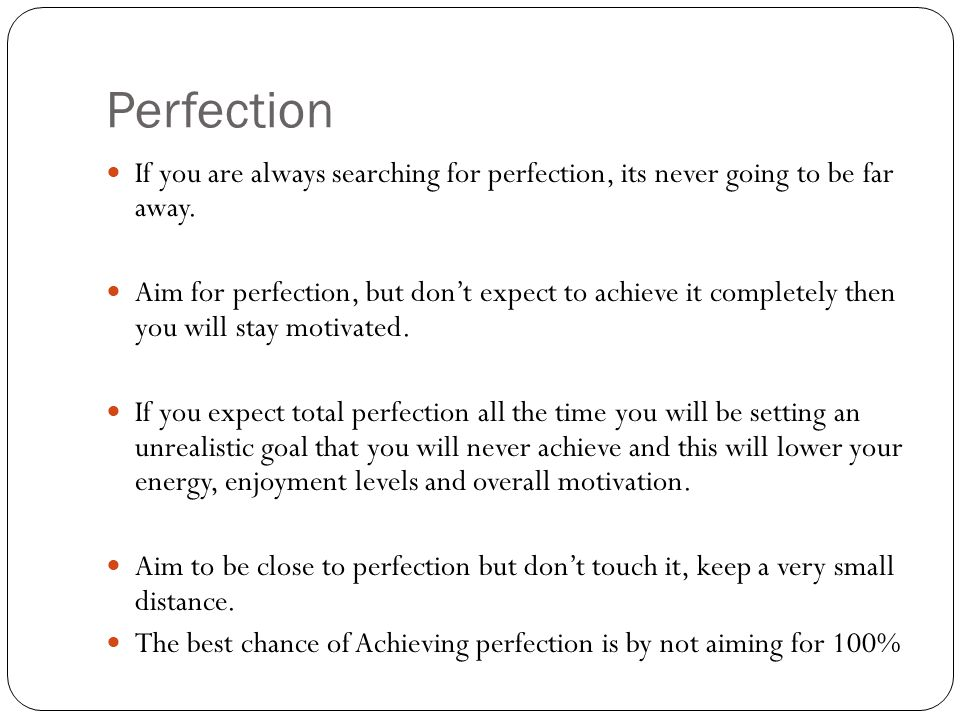 Perfection If you are always searching for perfection, its never going to be far away. Aim for perfection, but dont expect to achieve it completely th