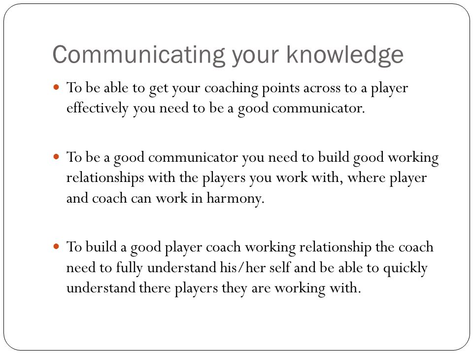 Communicating your knowledge To be able to get your coaching points across to a player effectively you need to be a good communicator. To be a good co