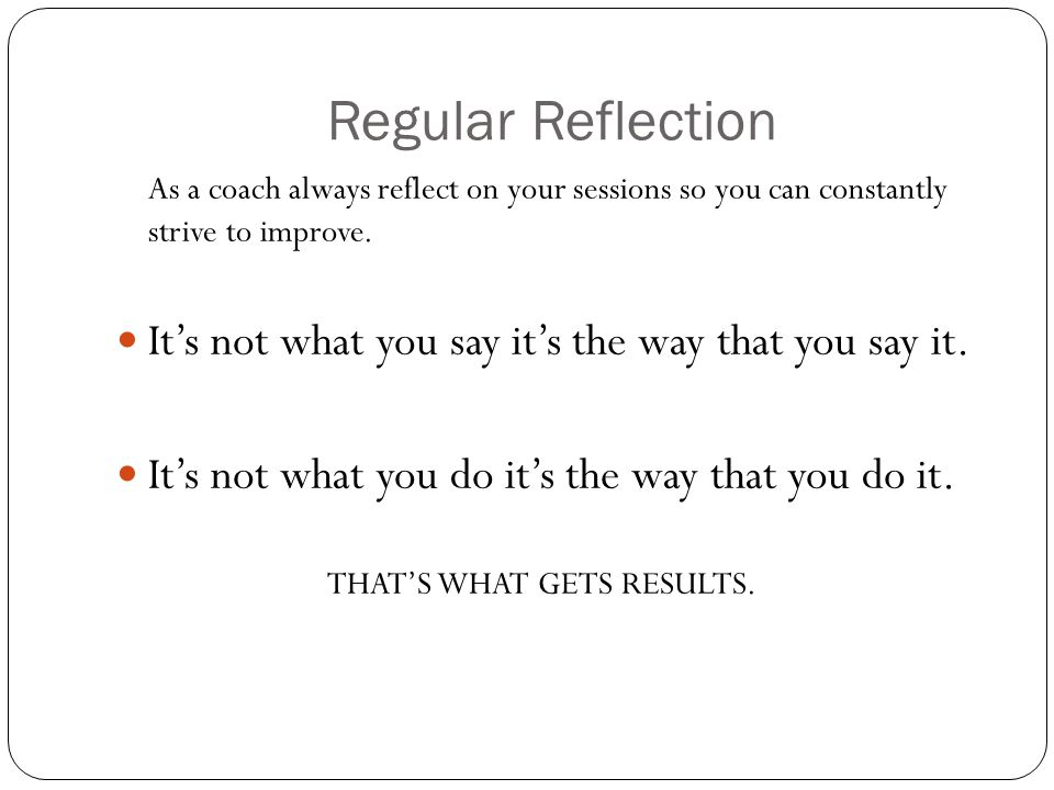 Regular Reflection As a coach always reflect on your sessions so you can constantly strive to improve. Its not what you say its the way that you say i
