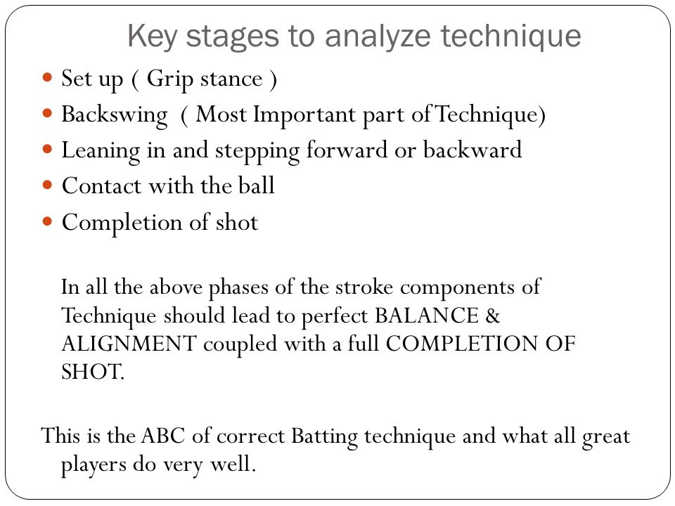 Key stages to analyze technique Set up ( Grip stance ) Backswing ( Most Important part of Technique) Leaning in and stepping forward or backward Conta