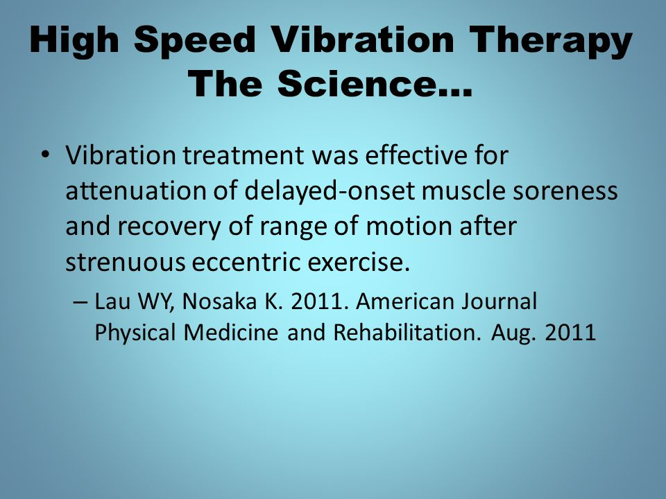 High Speed Vibration Therapy The Science… Vibration treatment was effective for attenuation of delayed-onset muscle soreness and recovery of range of motion after strenuous eccentric exercise.