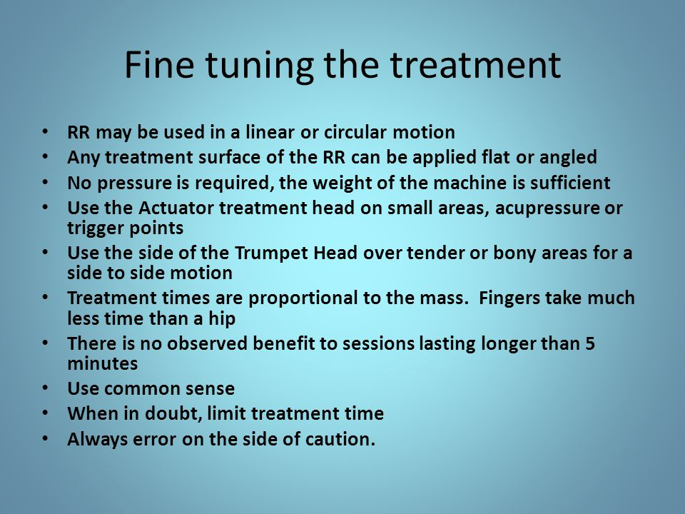 Fine tuning the treatment RR may be used in a linear or circular motion Any treatment surface of the RR can be applied flat or angled No pressure is required, the weight of the machine is sufficient Use the Actuator treatment head on small areas, acupressure or trigger points Use the side of the Trumpet Head over tender or bony areas for a side to side motion Treatment times are proportional to the mass.