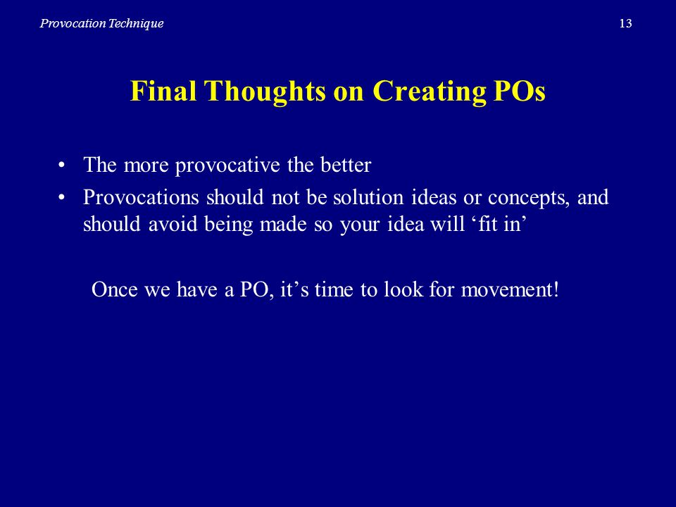 13Provocation Technique Final Thoughts on Creating POs The more provocative the better Provocations should not be solution ideas or concepts, and should avoid being made so your idea will fit in Once we have a PO, its time to look for movement!