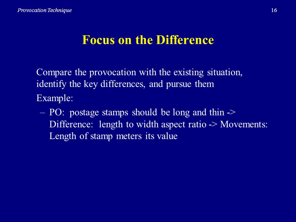 16Provocation Technique Focus on the Difference Compare the provocation with the existing situation, identify the key differences, and pursue them Example: –PO: postage stamps should be long and thin -> Difference: length to width aspect ratio -> Movements: Length of stamp meters its value