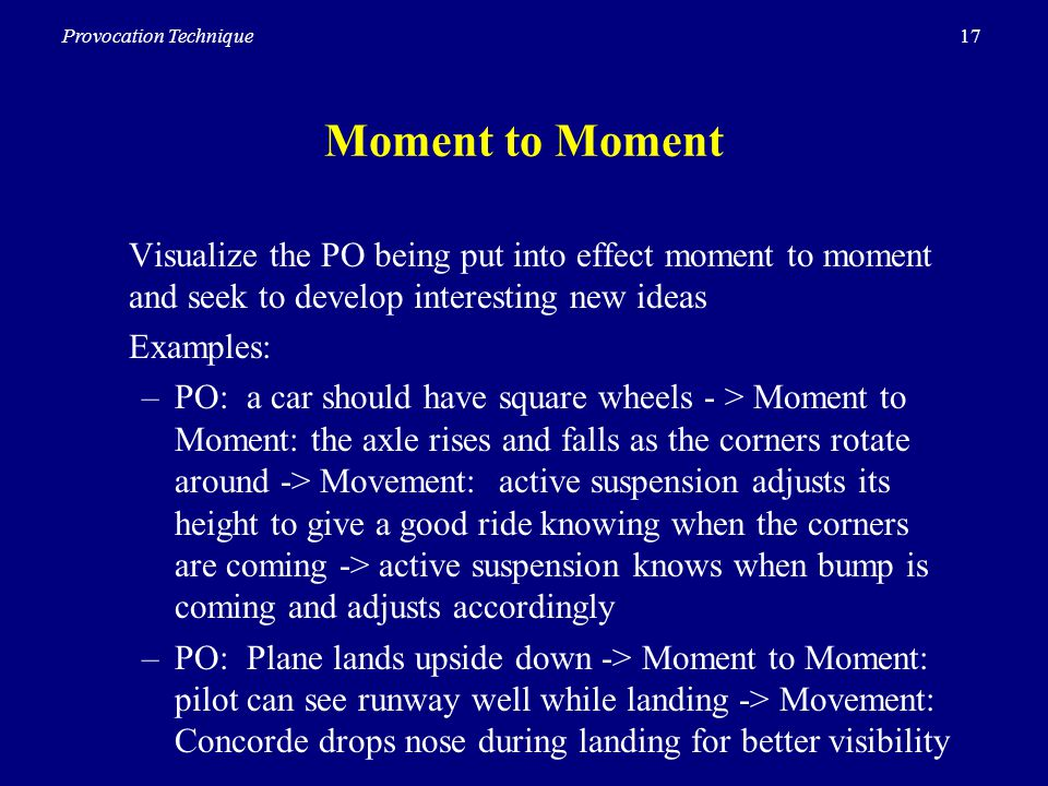 17Provocation Technique Moment to Moment Visualize the PO being put into effect moment to moment and seek to develop interesting new ideas Examples: –PO: a car should have square wheels - > Moment to Moment: the axle rises and falls as the corners rotate around -> Movement: active suspension adjusts its height to give a good ride knowing when the corners are coming -> active suspension knows when bump is coming and adjusts accordingly –PO: Plane lands upside down -> Moment to Moment: pilot can see runway well while landing -> Movement: Concorde drops nose during landing for better visibility