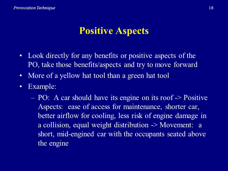 18Provocation Technique Positive Aspects Look directly for any benefits or positive aspects of the PO, take those benefits/aspects and try to move forward More of a yellow hat tool than a green hat tool Example: –PO: A car should have its engine on its roof -> Positive Aspects: ease of access for maintenance, shorter car, better airflow for cooling, less risk of engine damage in a collision, equal weight distribution -> Movement: a short, mid-engined car with the occupants seated above the engine