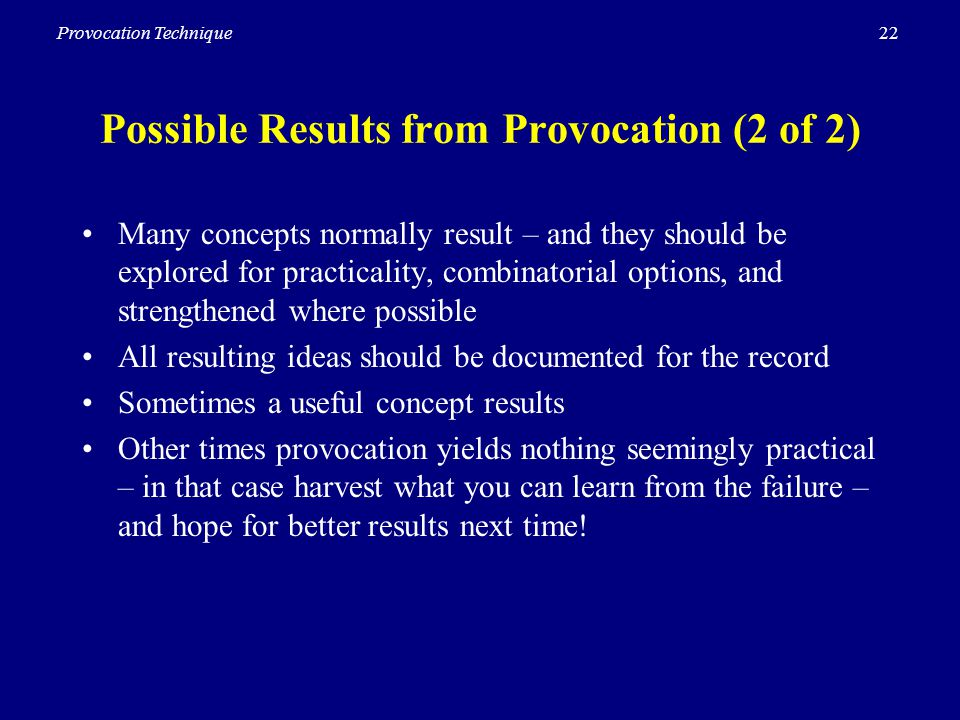 22Provocation Technique Possible Results from Provocation (2 of 2) Many concepts normally result – and they should be explored for practicality, combinatorial options, and strengthened where possible All resulting ideas should be documented for the record Sometimes a useful concept results Other times provocation yields nothing seemingly practical – in that case harvest what you can learn from the failure – and hope for better results next time!
