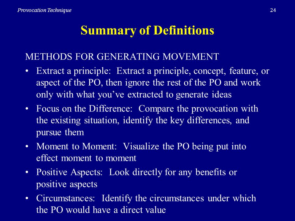 24Provocation Technique Summary of Definitions METHODS FOR GENERATING MOVEMENT Extract a principle: Extract a principle, concept, feature, or aspect of the PO, then ignore the rest of the PO and work only with what youve extracted to generate ideas Focus on the Difference: Compare the provocation with the existing situation, identify the key differences, and pursue them Moment to Moment: Visualize the PO being put into effect moment to moment Positive Aspects: Look directly for any benefits or positive aspects Circumstances: Identify the circumstances under which the PO would have a direct value