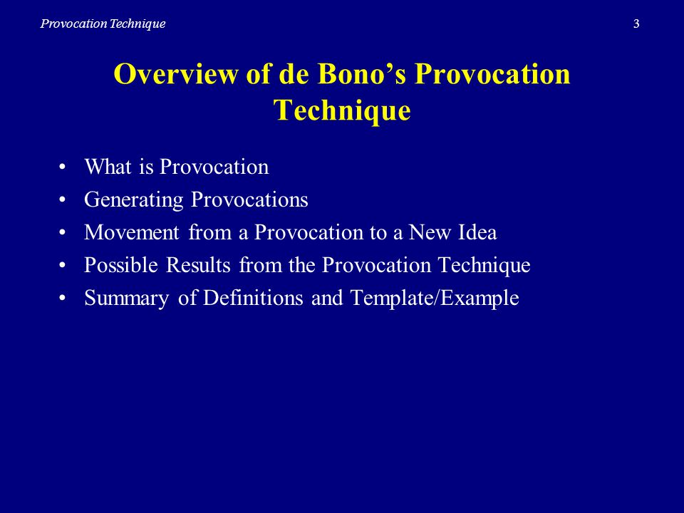 3Provocation Technique Overview of de Bonos Provocation Technique What is Provocation Generating Provocations Movement from a Provocation to a New Idea Possible Results from the Provocation Technique Summary of Definitions and Template/Example