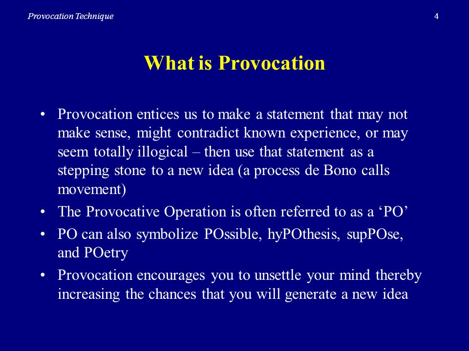 4Provocation Technique What is Provocation Provocation entices us to make a statement that may not make sense, might contradict known experience, or may seem totally illogical – then use that statement as a stepping stone to a new idea (a process de Bono calls movement) The Provocative Operation is often referred to as a PO PO can also symbolize POssible, hyPOthesis, supPOse, and POetry Provocation encourages you to unsettle your mind thereby increasing the chances that you will generate a new idea