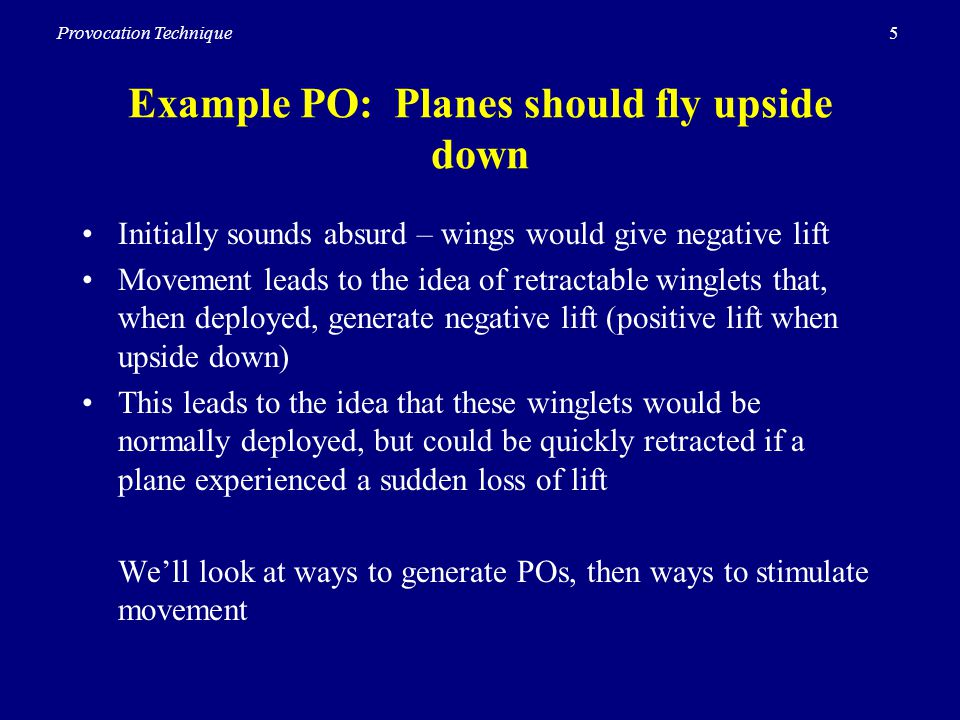 5Provocation Technique Example PO: Planes should fly upside down Initially sounds absurd – wings would give negative lift Movement leads to the idea of retractable winglets that, when deployed, generate negative lift (positive lift when upside down) This leads to the idea that these winglets would be normally deployed, but could be quickly retracted if a plane experienced a sudden loss of lift Well look at ways to generate POs, then ways to stimulate movement