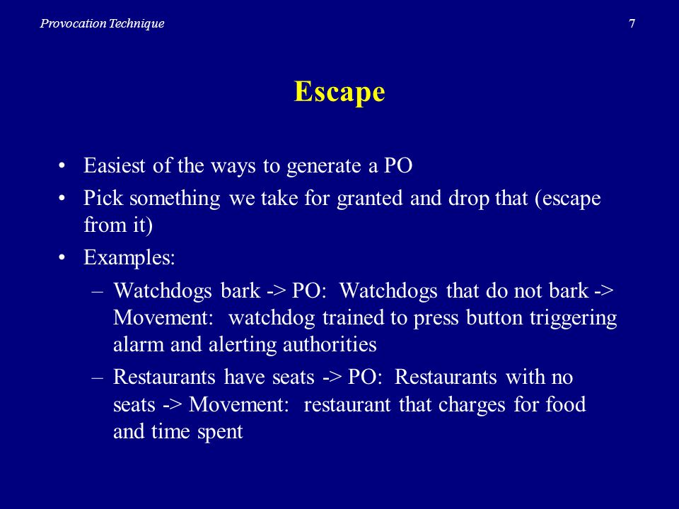 7Provocation Technique Escape Easiest of the ways to generate a PO Pick something we take for granted and drop that (escape from it) Examples: –Watchdogs bark -> PO: Watchdogs that do not bark -> Movement: watchdog trained to press button triggering alarm and alerting authorities –Restaurants have seats -> PO: Restaurants with no seats -> Movement: restaurant that charges for food and time spent