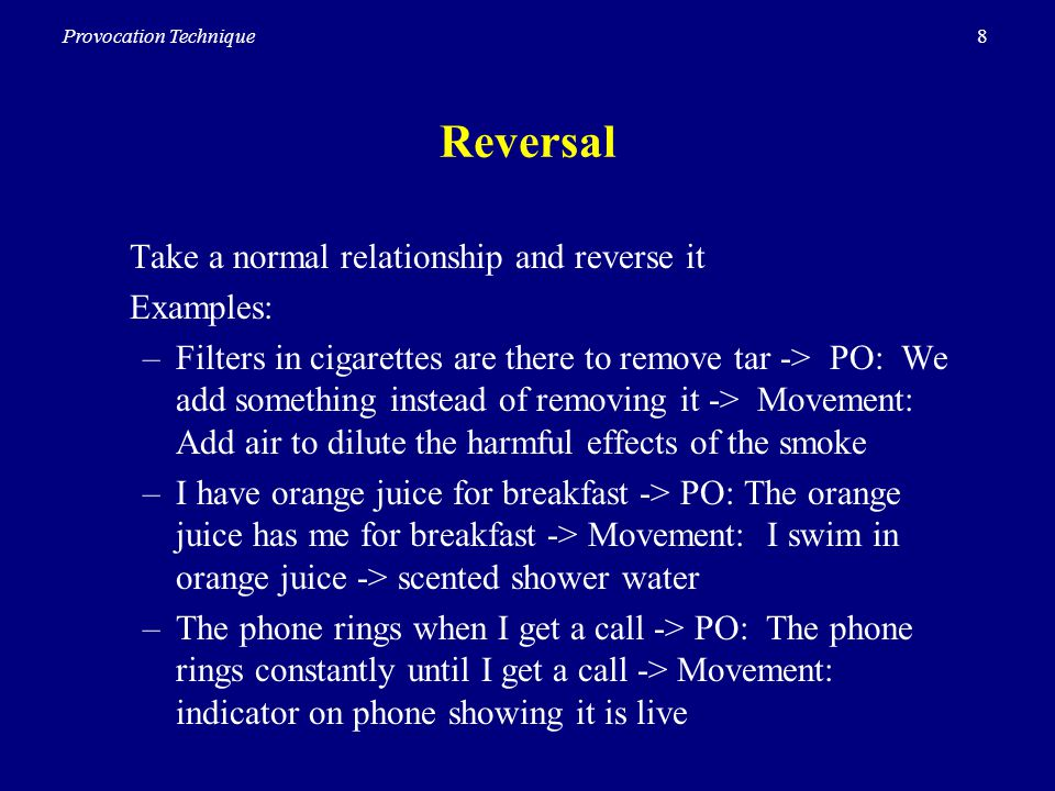8Provocation Technique Reversal Take a normal relationship and reverse it Examples: –Filters in cigarettes are there to remove tar -> PO: We add something instead of removing it -> Movement: Add air to dilute the harmful effects of the smoke –I have orange juice for breakfast -> PO: The orange juice has me for breakfast -> Movement: I swim in orange juice -> scented shower water –The phone rings when I get a call -> PO: The phone rings constantly until I get a call -> Movement: indicator on phone showing it is live