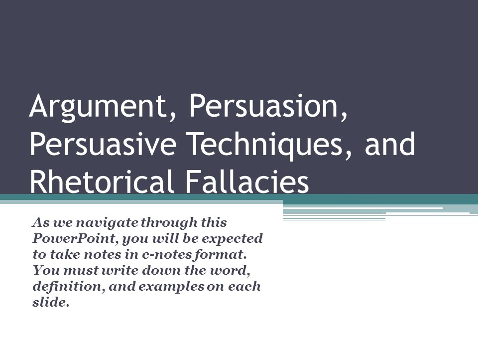 Argument, Persuasion, Persuasive Techniques, and Rhetorical Fallacies As we navigate through this PowerPoint, you will be expected to take notes in c-