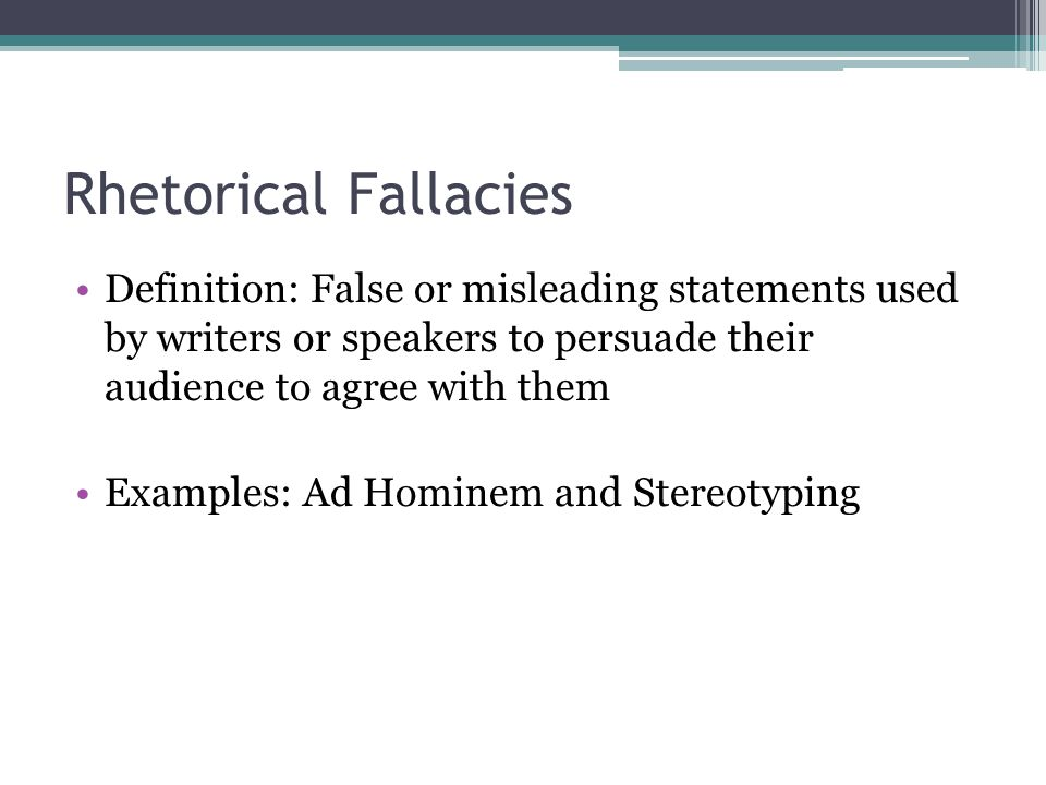 Rhetorical Fallacies Definition: False or misleading statements used by writers or speakers to persuade their audience to agree with them Examples: Ad