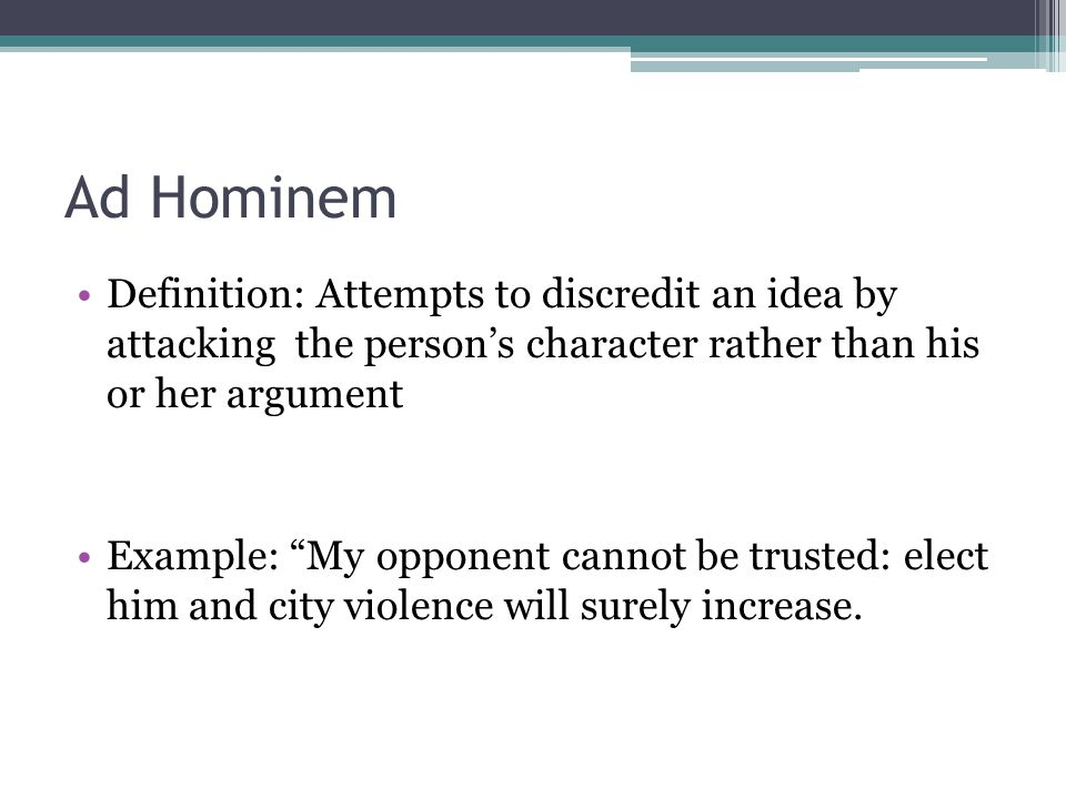 Ad Hominem Definition: Attempts to discredit an idea by attacking the persons character rather than his or her argument Example: My opponent cannot be