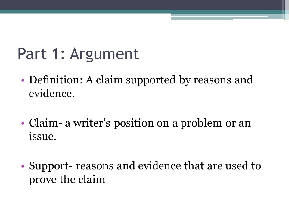 Part 1: Argument Definition: A claim supported by reasons and evidence. Claim- a writers position on a problem or an issue. Support- reasons and evide