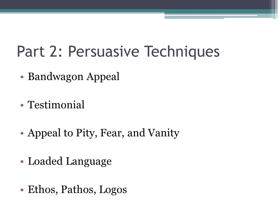 Part 2: Persuasive Techniques Bandwagon Appeal Testimonial Appeal to Pity, Fear, and Vanity Loaded Language Ethos, Pathos, Logos