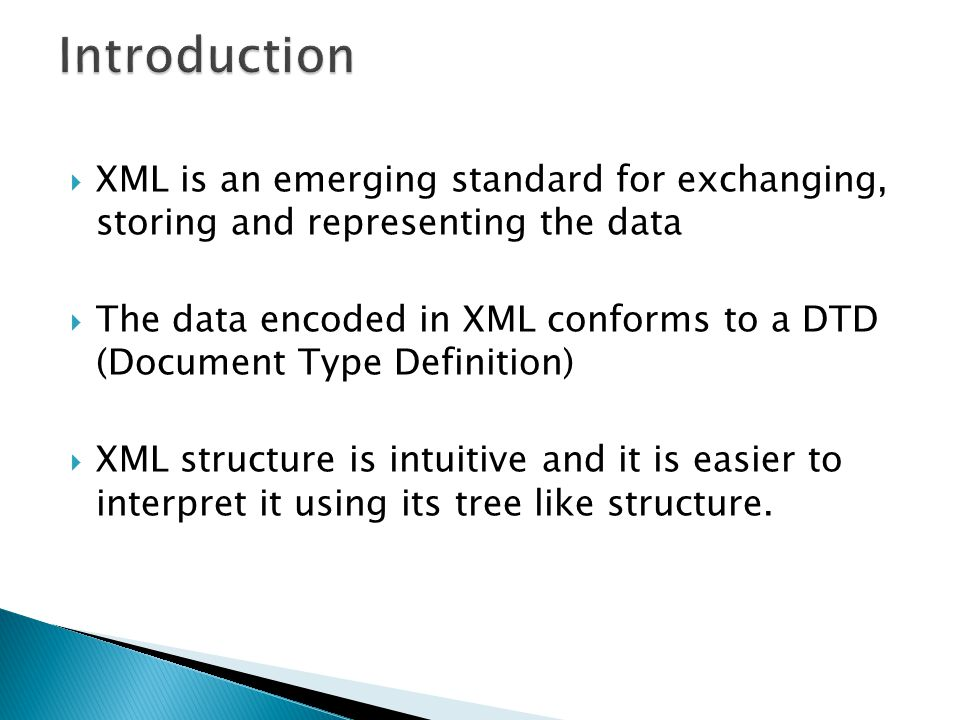 XML is an emerging standard for exchanging, storing and representing the data The data encoded in XML conforms to a DTD (Document Type Definition) XML structure is intuitive and it is easier to interpret it using its tree like structure.