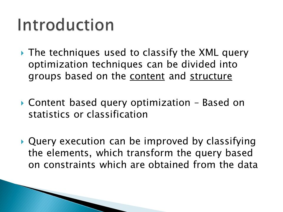The techniques used to classify the XML query optimization techniques can be divided into groups based on the content and structure Content based query optimization – Based on statistics or classification Query execution can be improved by classifying the elements, which transform the query based on constraints which are obtained from the data