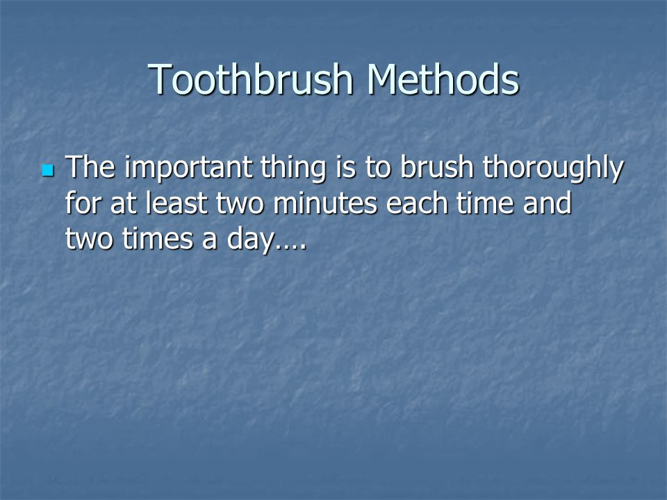 Toothbrush Methods The important thing is to brush thoroughly for at least two minutes each time and two times a day…. The important thing is to brush