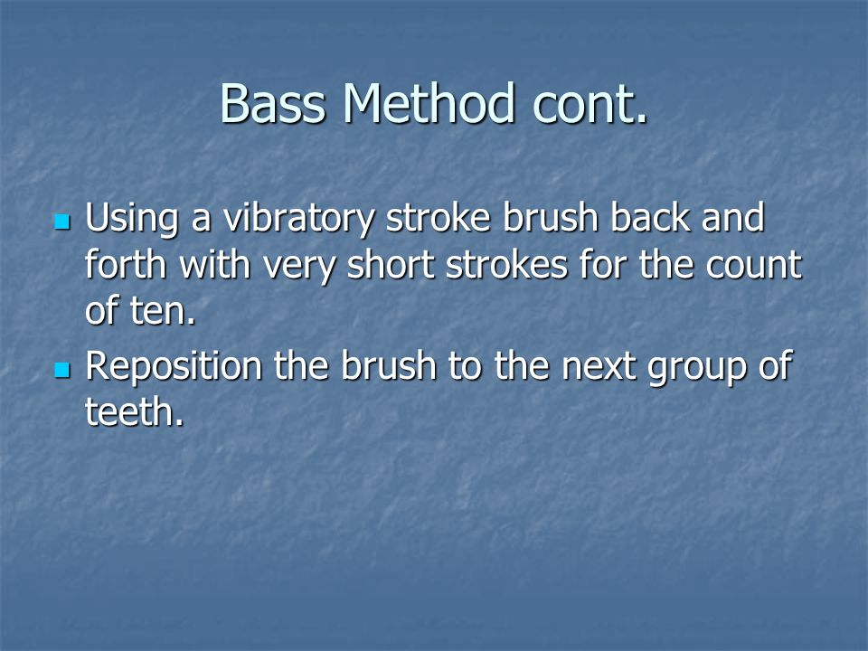 Bass Method cont. Using a vibratory stroke brush back and forth with very short strokes for the count of ten. Using a vibratory stroke brush back and