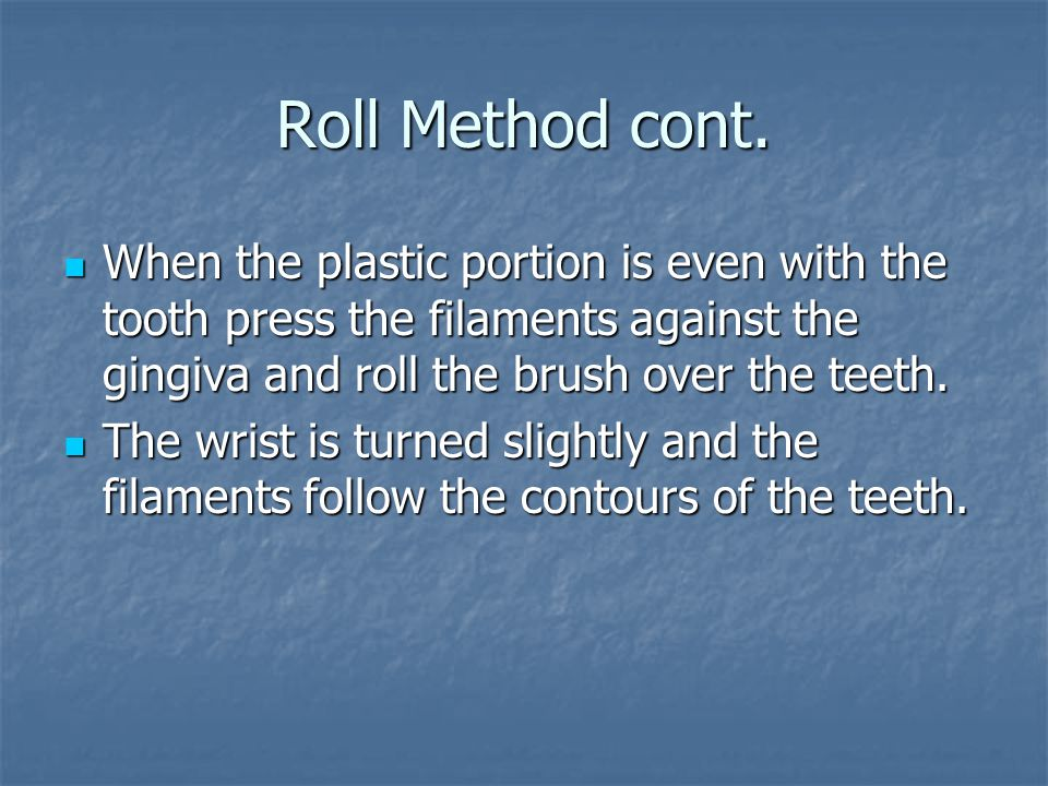 Roll Method cont. When the plastic portion is even with the tooth press the filaments against the gingiva and roll the brush over the teeth. When the