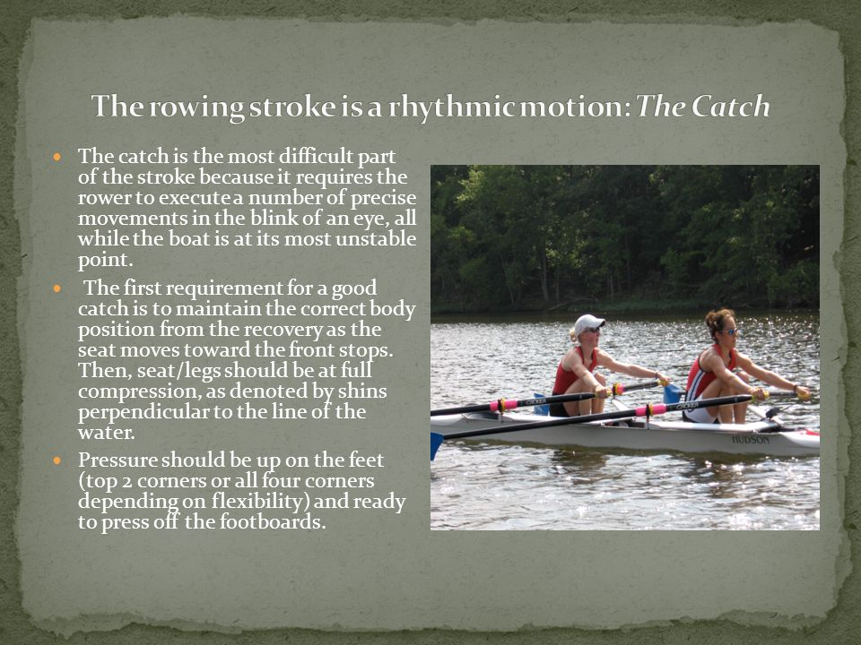 The catch is the most difficult part of the stroke because it requires the rower to execute a number of precise movements in the blink of an eye, all while the boat is at its most unstable point.