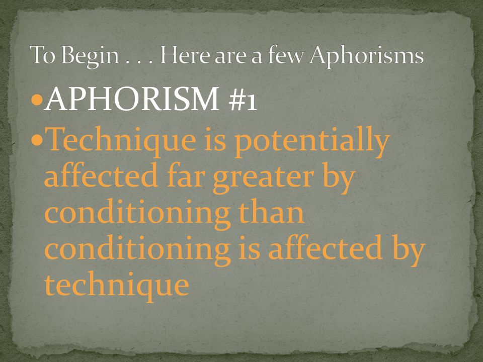 APHORISM #1 Technique is potentially affected far greater by conditioning than conditioning is affected by technique