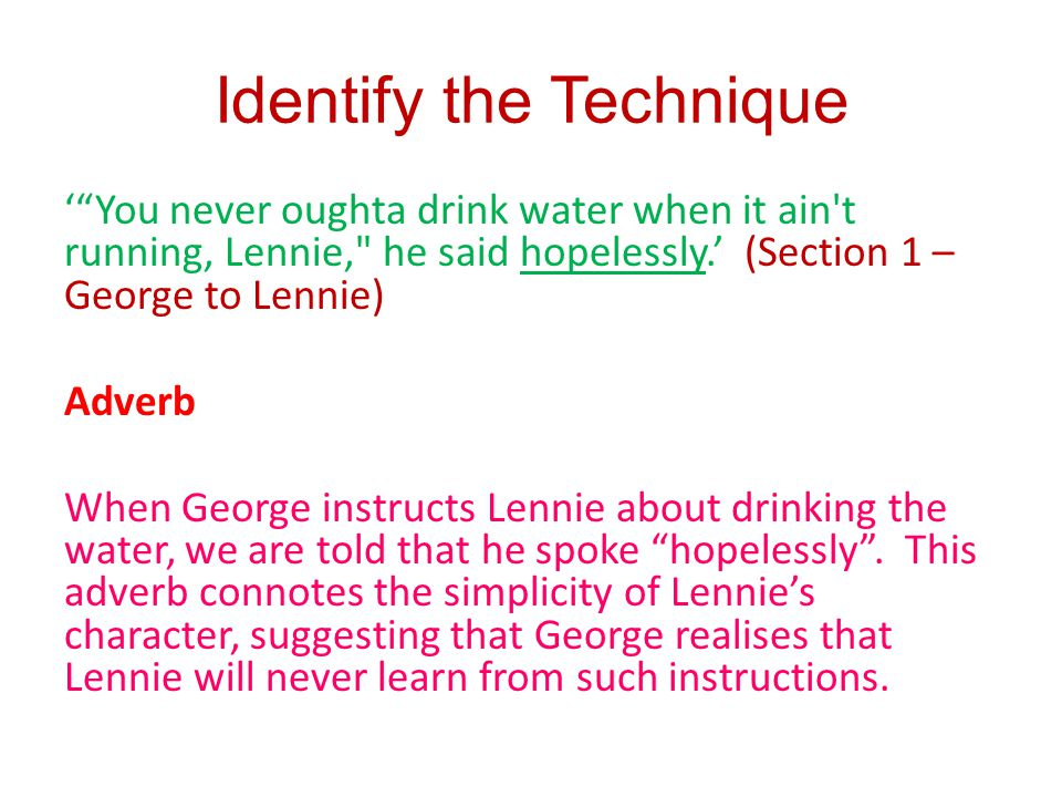 Identify the Technique You never oughta drink water when it ain t running, Lennie, he said hopelessly.