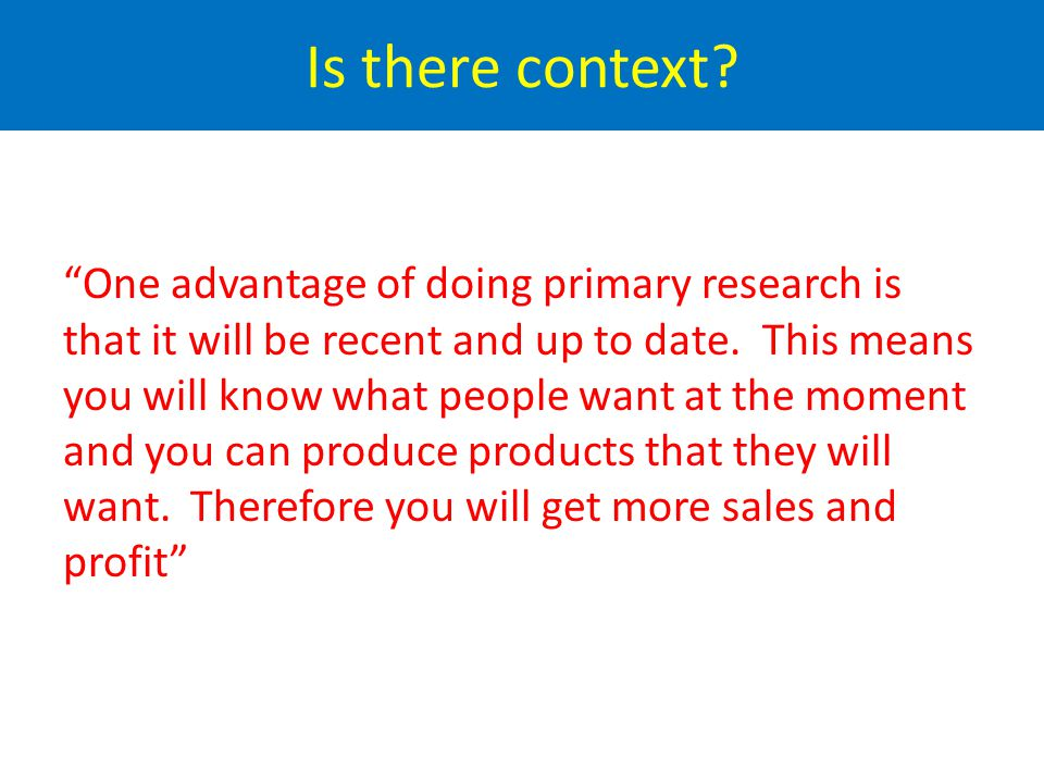 One advantage of primary research is that the results are up to date.
