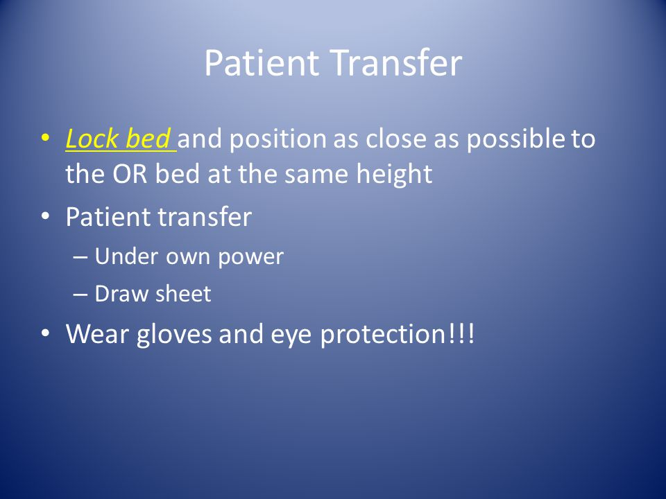 Patient Transfer Lock bed and position as close as possible to the OR bed at the same height Patient transfer – Under own power – Draw sheet Wear gloves and eye protection!!!