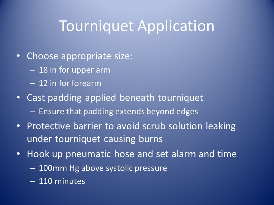 Tourniquet Application Choose appropriate size: – 18 in for upper arm – 12 in for forearm Cast padding applied beneath tourniquet – Ensure that padding extends beyond edges Protective barrier to avoid scrub solution leaking under tourniquet causing burns Hook up pneumatic hose and set alarm and time – 100mm Hg above systolic pressure – 110 minutes