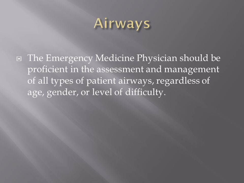 The Emergency Medicine Physician should be proficient in the assessment and management of all types of patient airways, regardless of age, gender, or